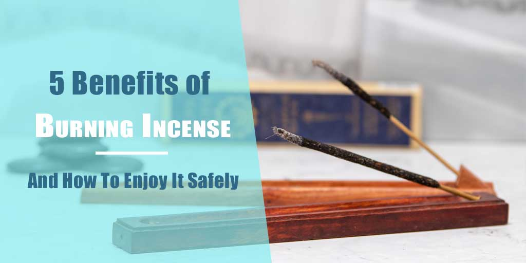 5 Benefits Of Burning Incense and How To Enjoy it Safely