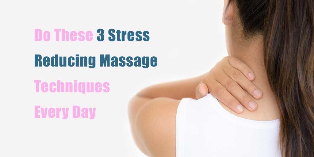 Do These 3 Stress Reducing Massage Techniques Every Day