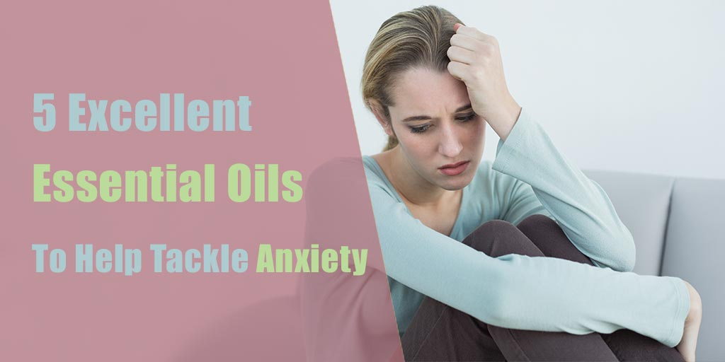 5 Excellent Essential Oils to Help Tackle Anxiety