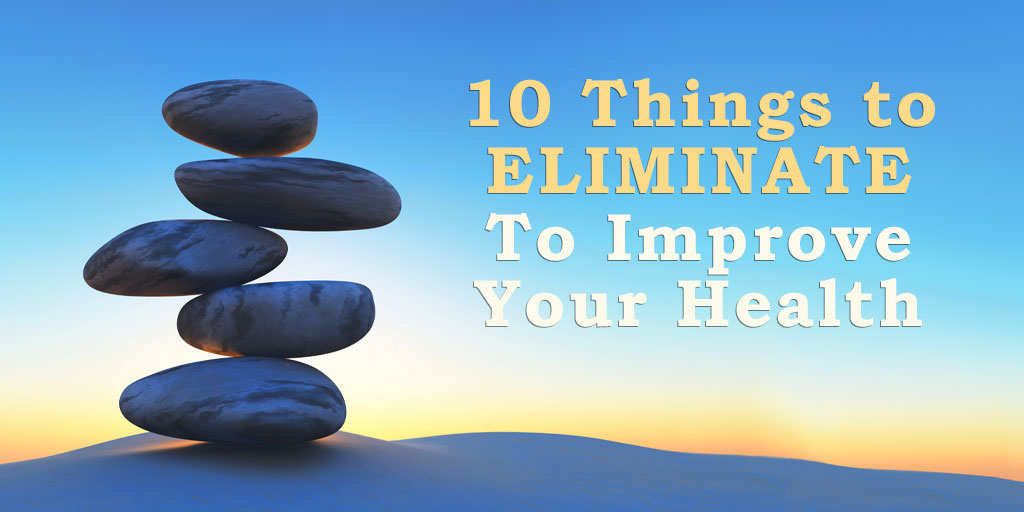10 Things to Eliminate To Improve Your Health
