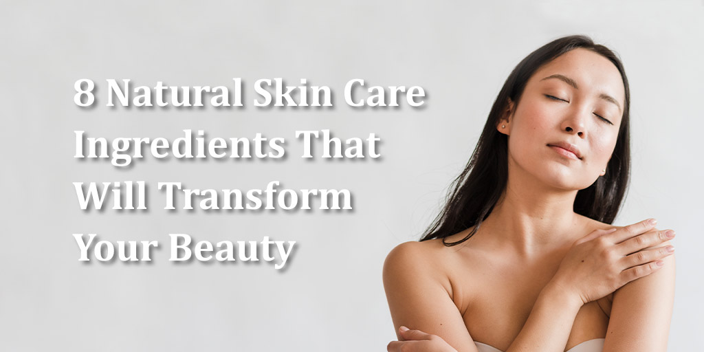 8 Best Natural Skin Care Ingredients That Will Transform Your Beauty