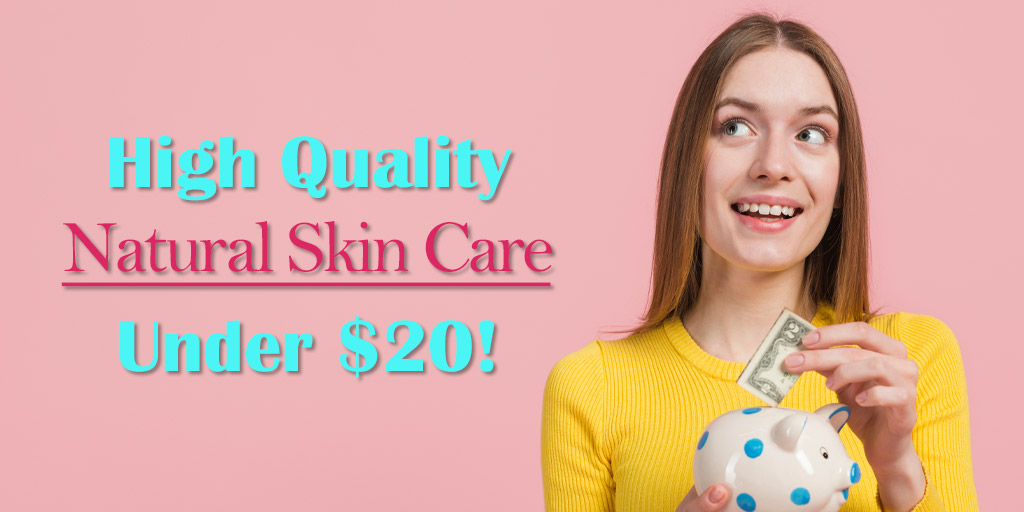 High Quality Natural Skin Care Products Under $20!