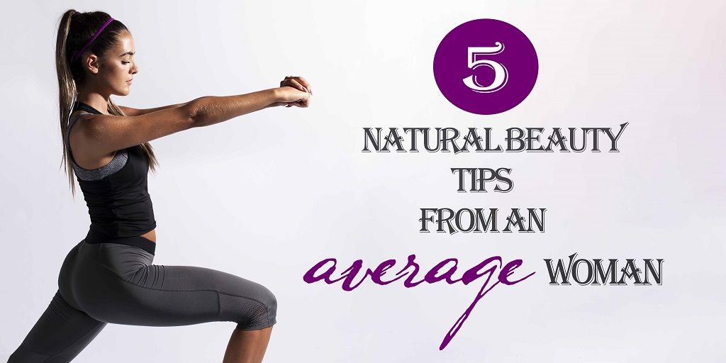 5 Natural Beauty Tips From An Average Woman